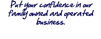 Put your confidence in our family owned and operated business.