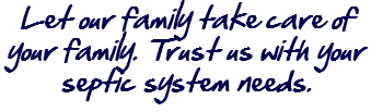 Let our family take care of your family. Trust us with your septic system needs.